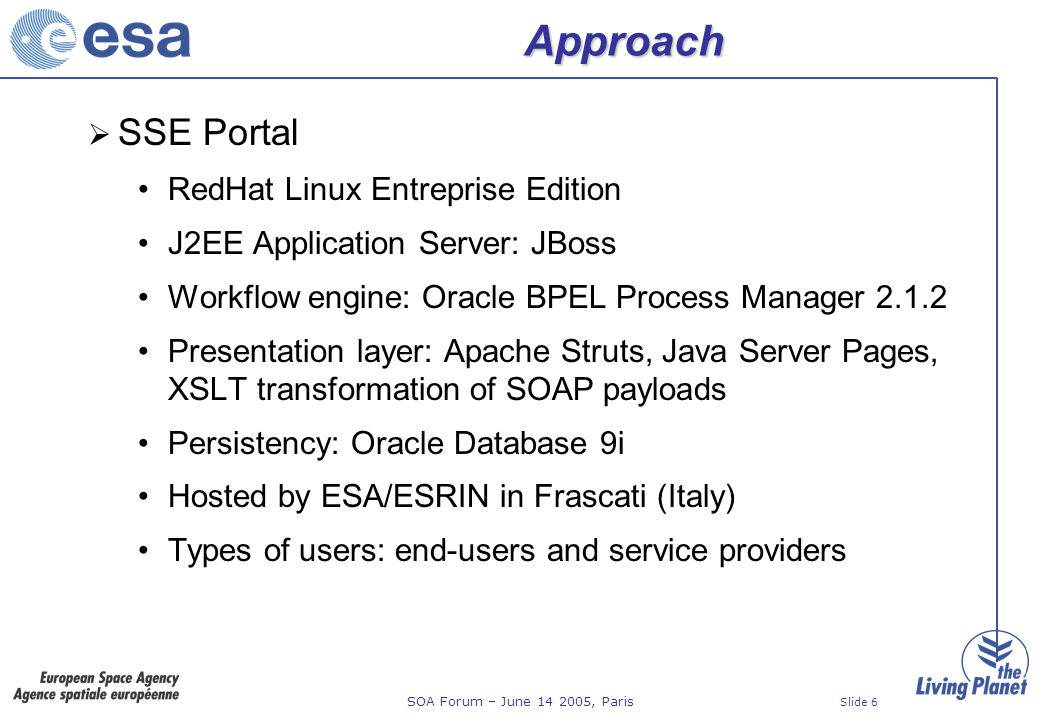 SOA Forum – June 14 2005, Paris Slide 7 Approach Workflow Engine Standard workflow definition language (BPEL) Domain (sandbox) per service provider API to create service provider domains dynamically API to list flows in a domain API to start synchronous and asynchronous flows API to get flow status (BPEL scope names) JMS to receive workflow results Large SOAP payloads (GML up to 15 MB)