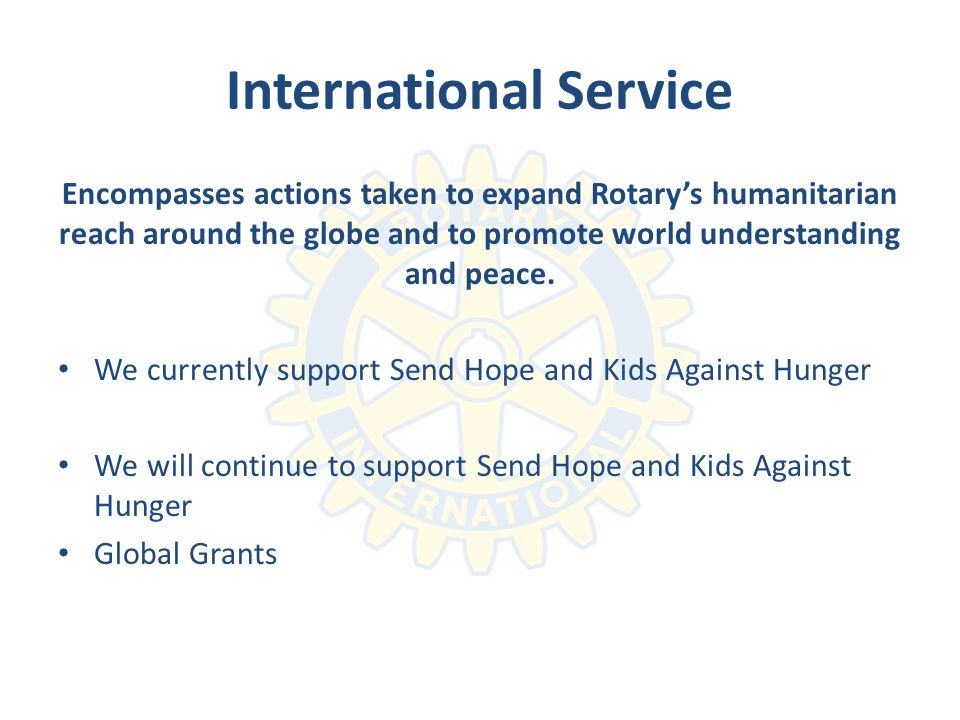 International Service Encompasses actions taken to expand Rotarys humanitarian reach around the globe and to promote world understanding and peace.