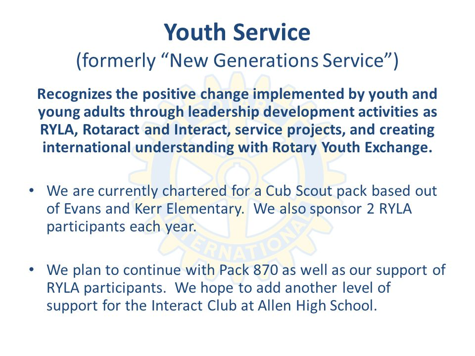 Youth Service (formerly New Generations Service) Recognizes the positive change implemented by youth and young adults through leadership development activities as RYLA, Rotaract and Interact, service projects, and creating international understanding with Rotary Youth Exchange.