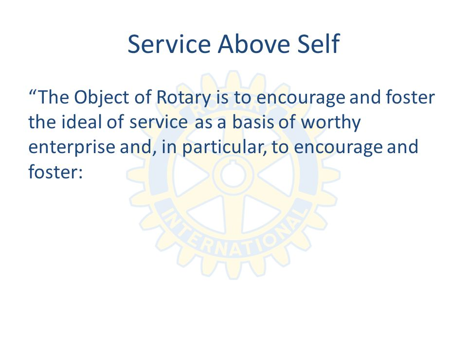 Service Above Self The Object of Rotary is to encourage and foster the ideal of as a basis of worthy enterprise and, in particular, to encourage and foster: service