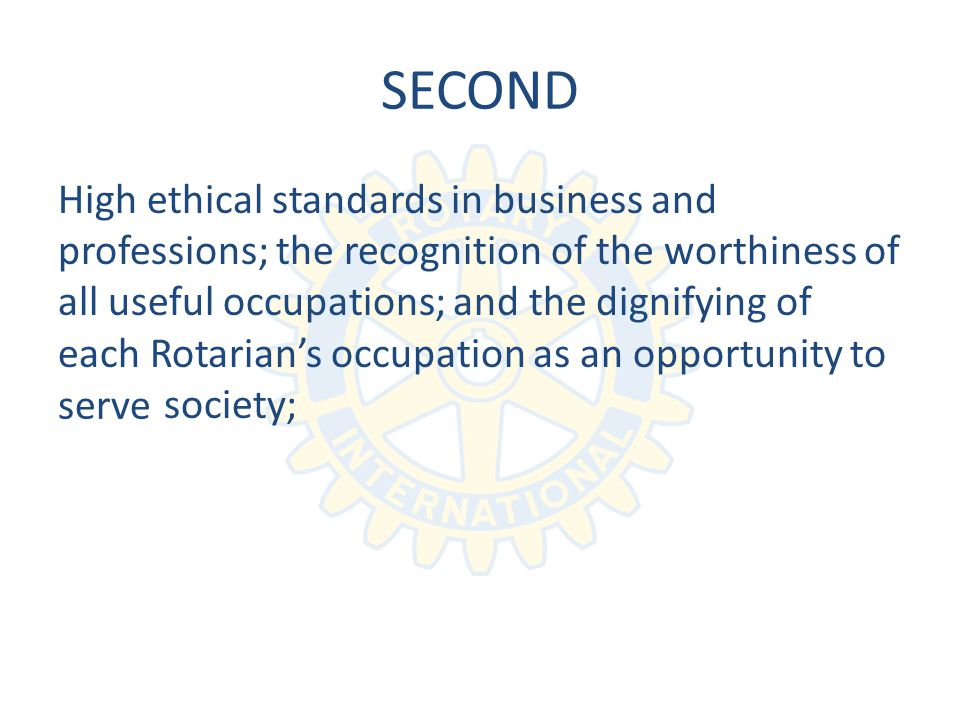 SECOND High ethical standards in business and professions; the recognition of the worthiness of all useful occupations; and the dignifying of each Rotarians occupation as an opportunity to society; serve