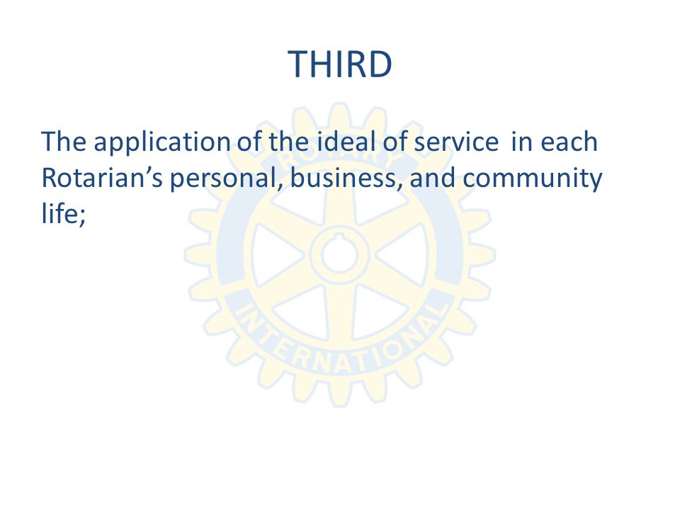 THIRD The application of the ideal of in each Rotarians personal, business, and community life; service