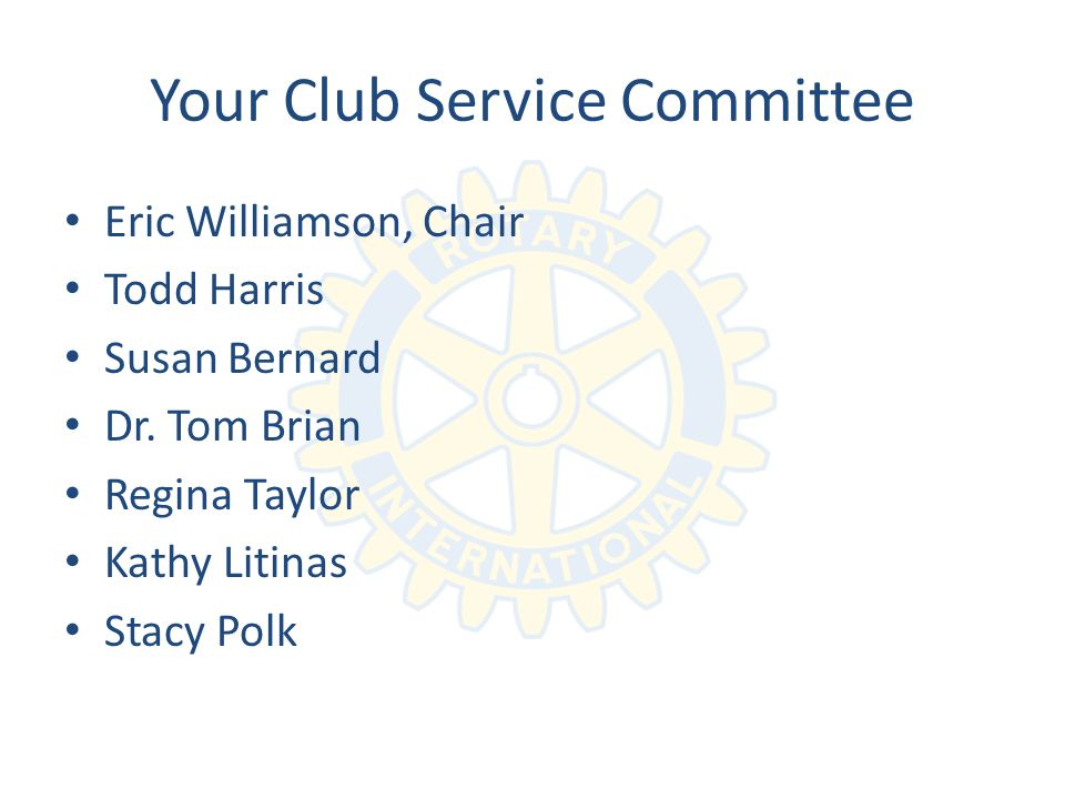 Your Club Service Committee Eric Williamson, Chair Todd Harris Susan Bernard Dr.