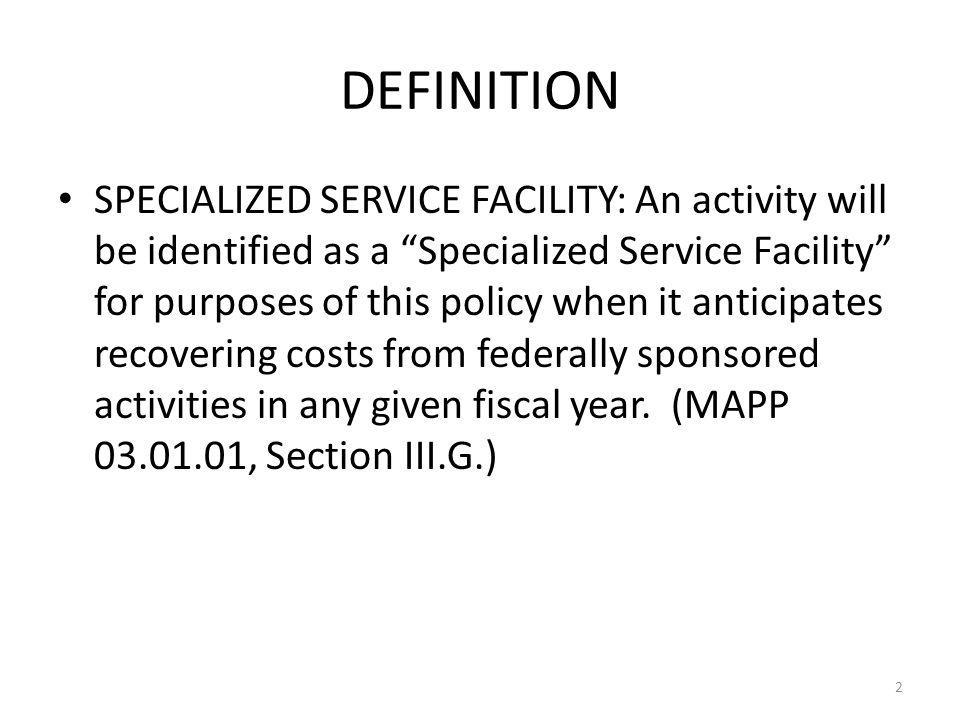DEFINITION SPECIALIZED SERVICE FACILITY: An activity will be identified as a Specialized Service Facility for purposes of this policy when it anticipates recovering costs from federally sponsored activities in any given fiscal year.