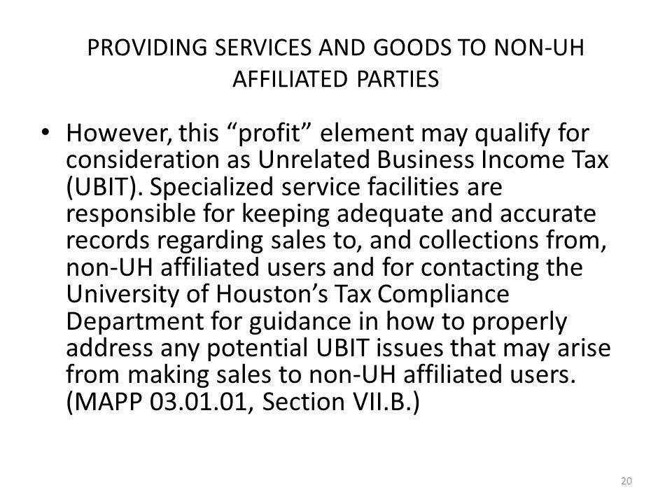 PROVIDING SERVICES AND GOODS TO NON-UH AFFILIATED PARTIES However, this profit element may qualify for consideration as Unrelated Business Income Tax (UBIT).