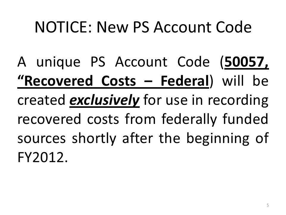 NOTICE: New PS Account Code A unique PS Account Code (50057, Recovered Costs – Federal) will be created exclusively for use in recording recovered costs from federally funded sources shortly after the beginning of FY2012.