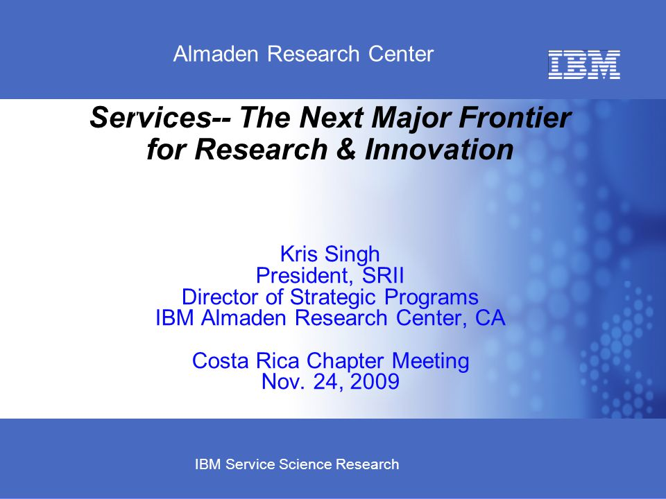 Business Unit or Product Name © 2007 IBM Corporation Almaden Research Center IBM Service Science Research Services-- The Next Major Frontier for Research & Innovation Kris Singh President, SRII Director of Strategic Programs IBM Almaden Research Center, CA Costa Rica Chapter Meeting Nov.