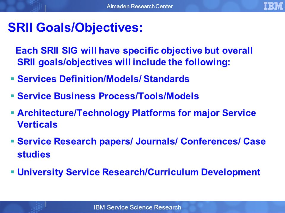 Business Unit or Product Name © 2007 IBM Corporation 16 SRII Goals/Objectives: Each SRII SIG will have specific objective but overall SRII goals/objectives will include the following: Services Definition/Models/ Standards Service Business Process/Tools/Models Architecture/Technology Platforms for major Service Verticals Service Research papers/ Journals/ Conferences/ Case studies University Service Research/Curriculum Development Almaden Research Center IBM Service Science Research