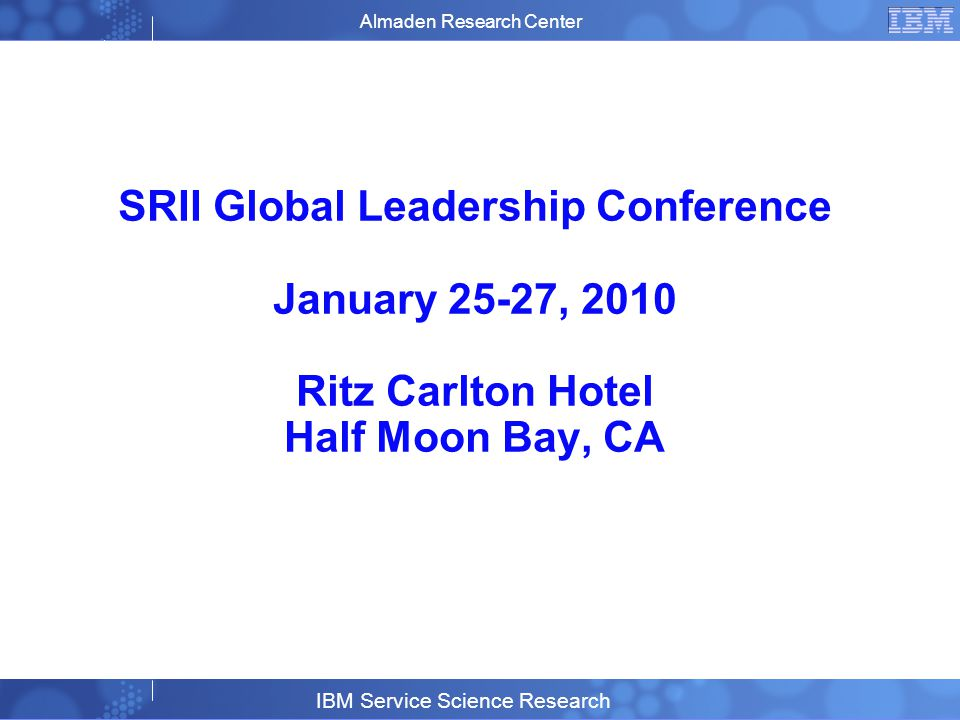 Business Unit or Product Name © 2007 IBM Corporation 18 SRII Global Leadership Conference January 25-27, 2010 Ritz Carlton Hotel Half Moon Bay, CA Almaden Research Center IBM Service Science Research