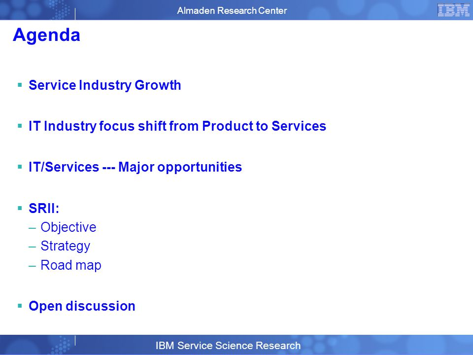 Business Unit or Product Name © 2007 IBM Corporation 2 Agenda Service Industry Growth IT Industry focus shift from Product to Services IT/Services --- Major opportunities SRII: –Objective –Strategy –Road map Open discussion Almaden Research Center IBM Service Science Research