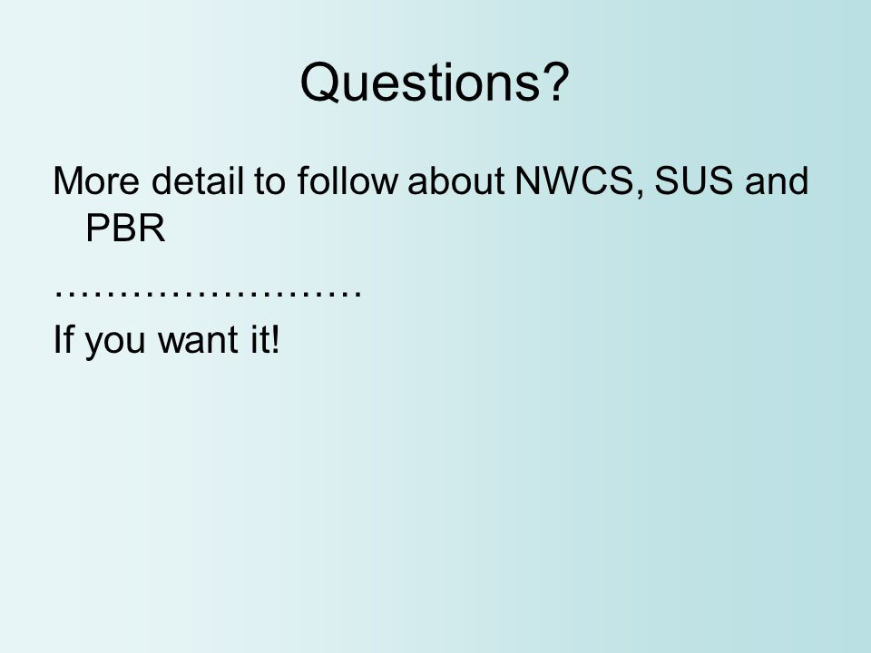 Questions More detail to follow about NWCS, SUS and PBR …………………… If you want it!