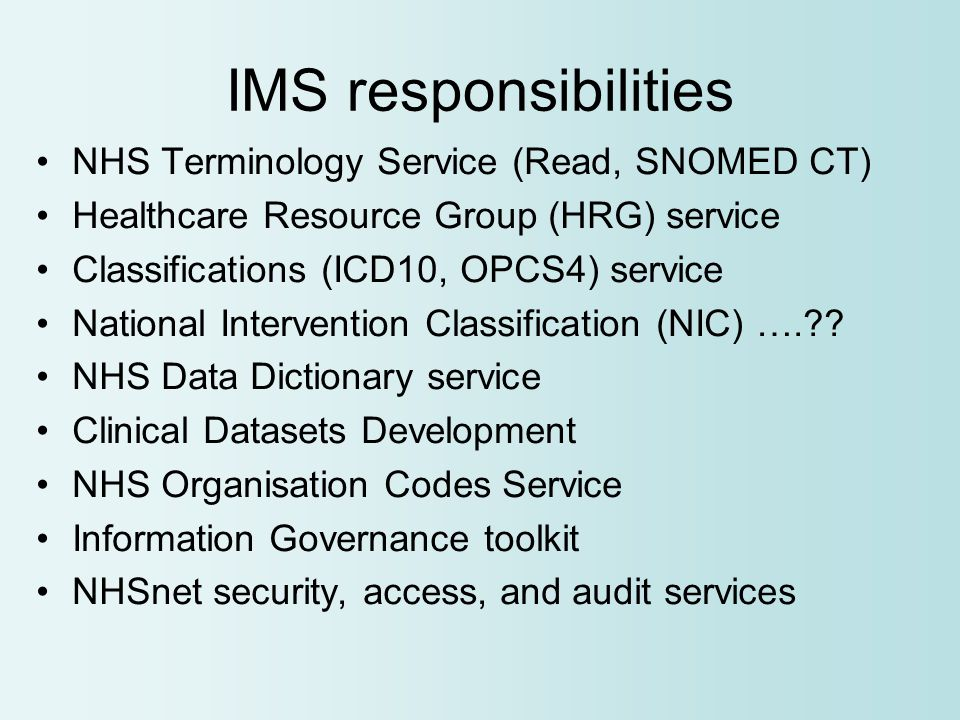 IMS responsibilities NHS Terminology Service (Read, SNOMED CT) Healthcare Resource Group (HRG) service Classifications (ICD10, OPCS4) service National Intervention Classification (NIC) …. .