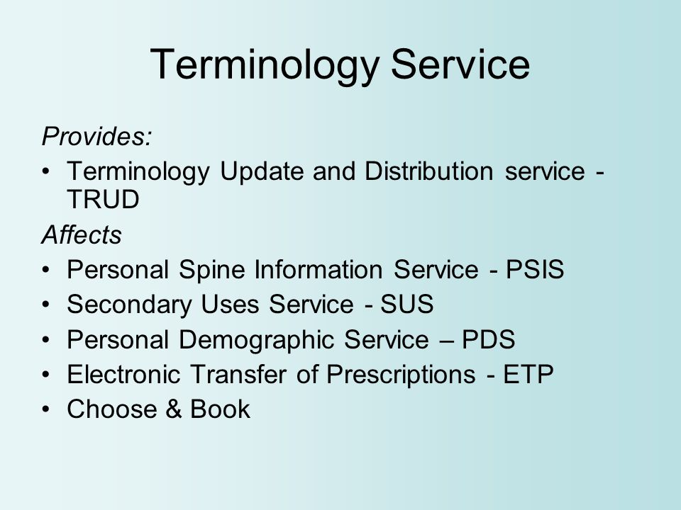 Terminology Service Provides: Terminology Update and Distribution service - TRUD Affects Personal Spine Information Service - PSIS Secondary Uses Service - SUS Personal Demographic Service – PDS Electronic Transfer of Prescriptions - ETP Choose & Book