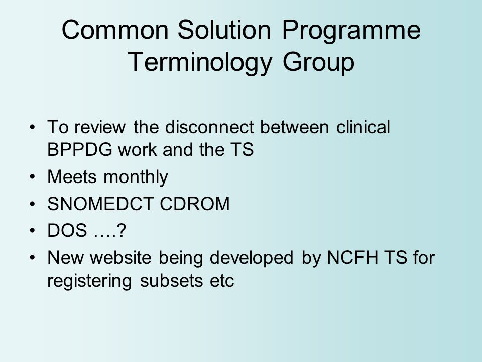 Common Solution Programme Terminology Group To review the disconnect between clinical BPPDG work and the TS Meets monthly SNOMEDCT CDROM DOS …..