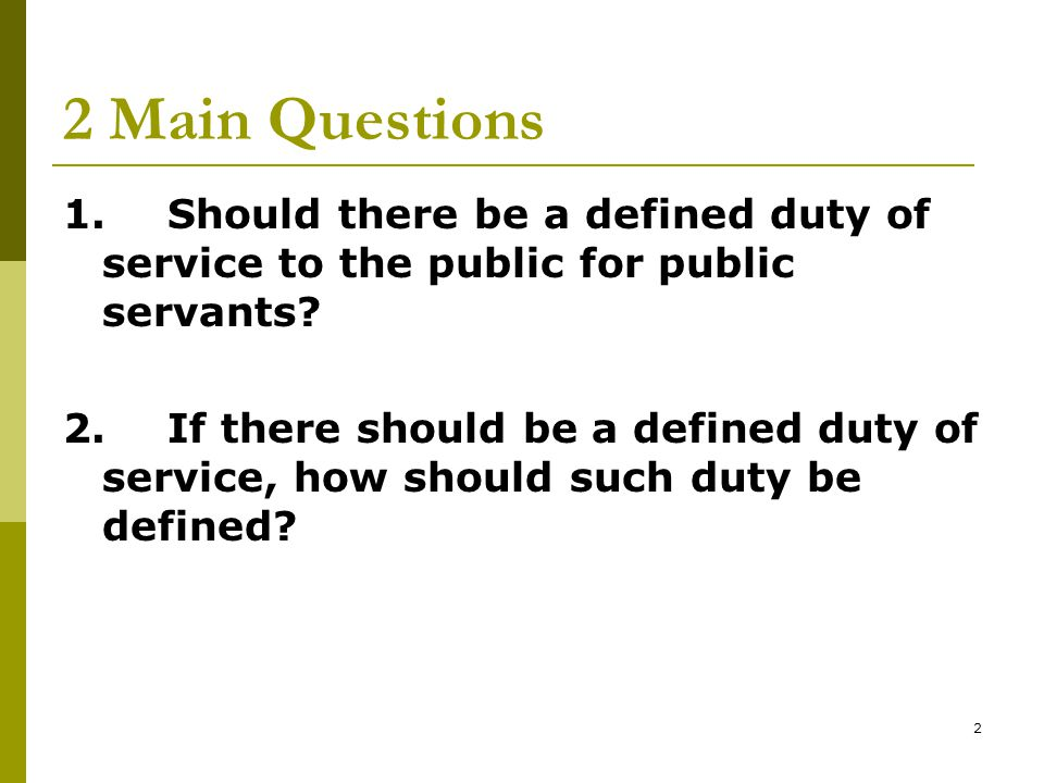 2 2 Main Questions 1.Should there be a defined duty of service to the public for public servants.