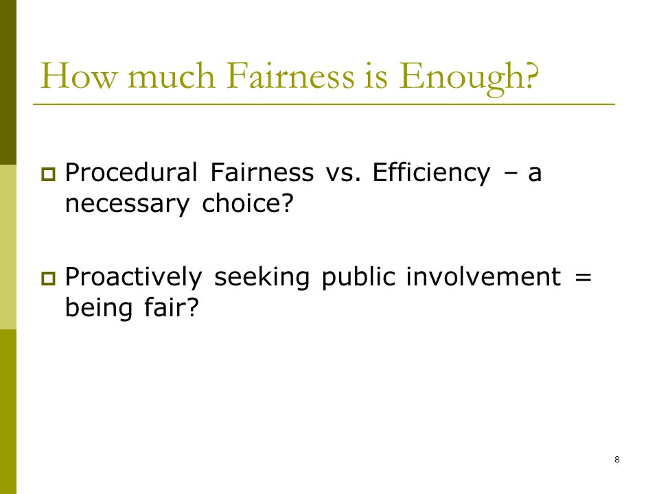 8 How much Fairness is Enough? Procedural Fairness vs. Efficiency – a necessary choice? Proactively seeking public involvement = being fair?