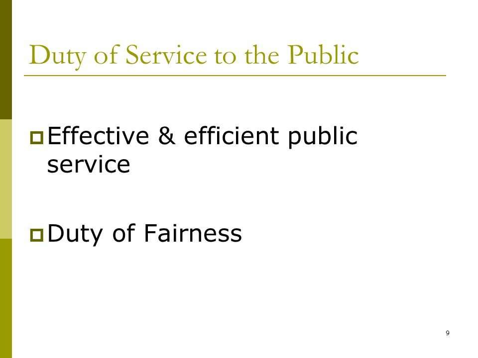 9 Duty of Service to the Public Effective & efficient public service Duty of Fairness