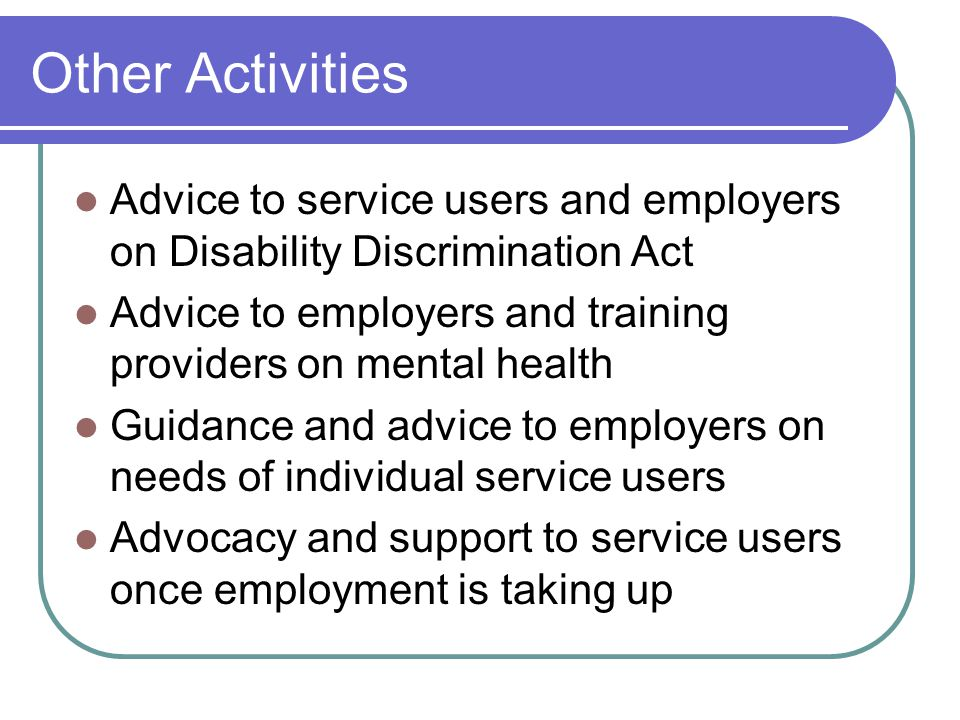 Other Activities Advice to service users and employers on Disability Discrimination Act Advice to employers and training providers on mental health Guidance and advice to employers on needs of individual service users Advocacy and support to service users once employment is taking up