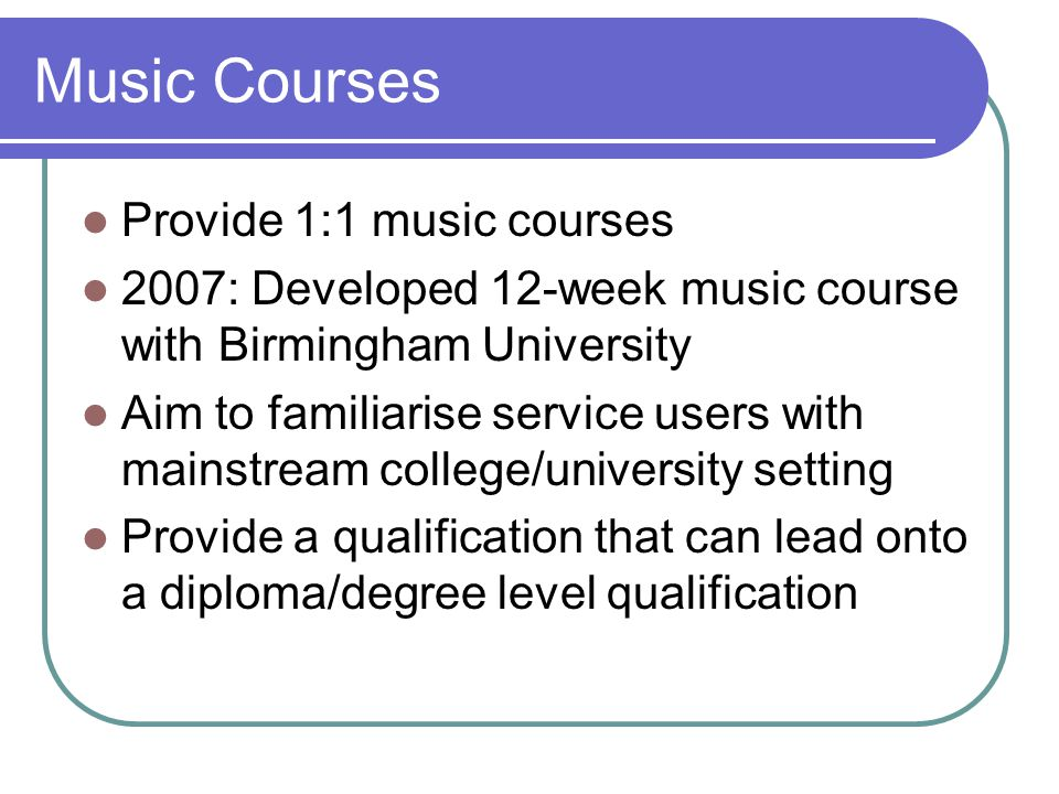 Music Courses Provide 1:1 music courses 2007: Developed 12-week music course with Birmingham University Aim to familiarise service users with mainstream college/university setting Provide a qualification that can lead onto a diploma/degree level qualification