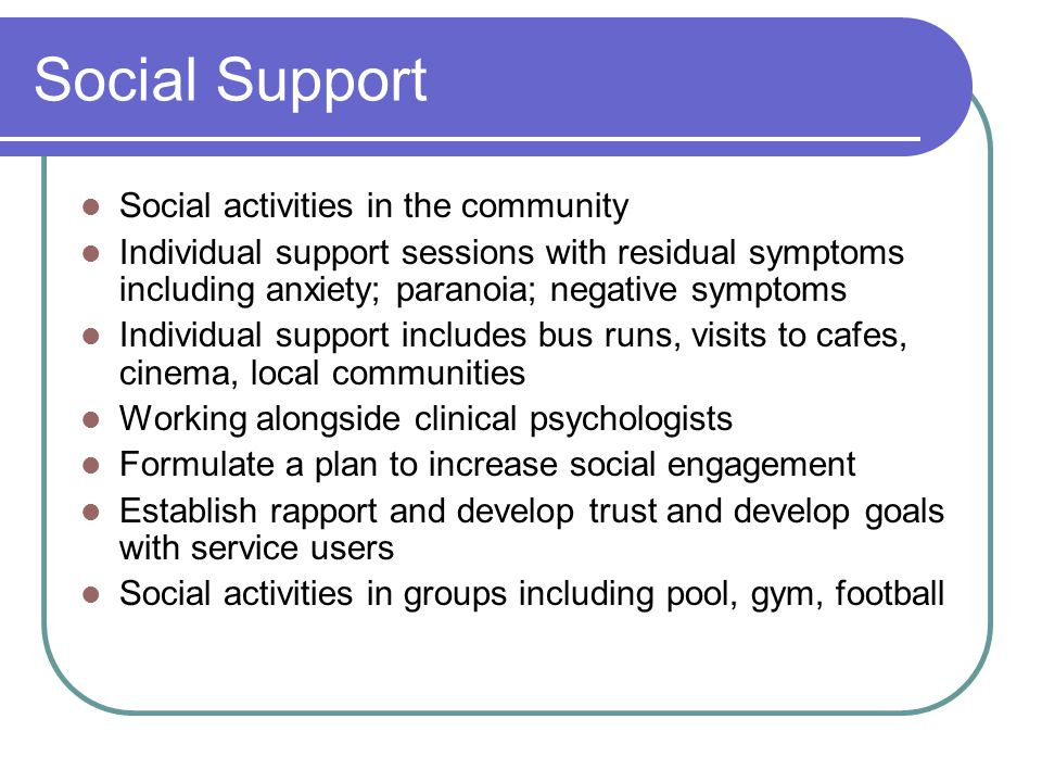 Social Support Social activities in the community Individual support sessions with residual symptoms including anxiety; paranoia; negative symptoms Individual support includes bus runs, visits to cafes, cinema, local communities Working alongside clinical psychologists Formulate a plan to increase social engagement Establish rapport and develop trust and develop goals with service users Social activities in groups including pool, gym, football