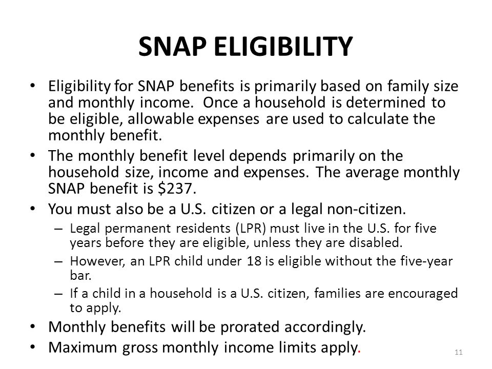 11 SNAP ELIGIBILITY Eligibility for SNAP benefits is primarily based on family size and monthly income. Once a household is determined to be eligible,