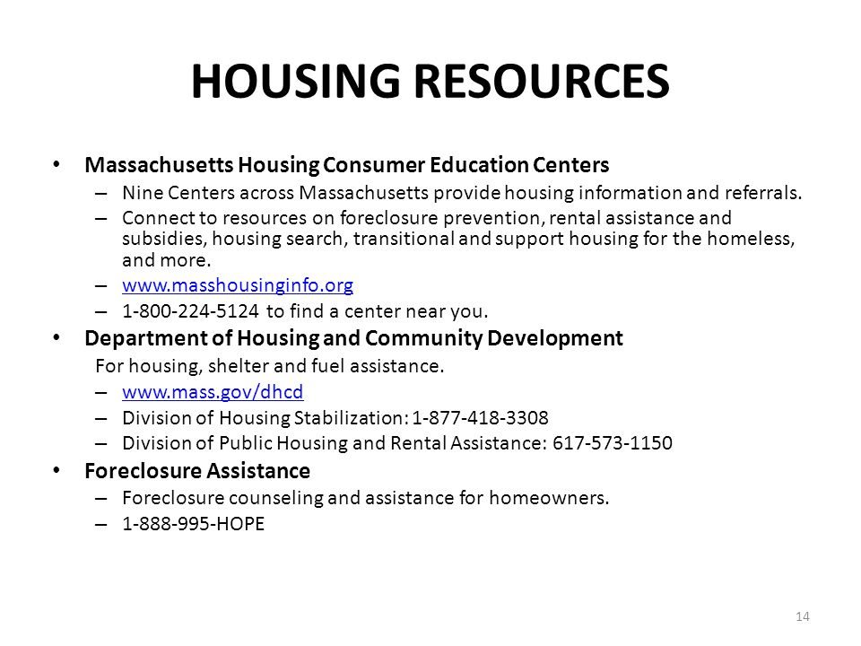 14 HOUSING RESOURCES Massachusetts Housing Consumer Education Centers – Nine Centers across Massachusetts provide housing information and referrals. –