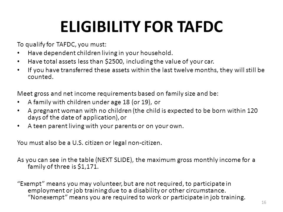 16 ELIGIBILITY FOR TAFDC To qualify for TAFDC, you must: Have dependent children living in your household. Have total assets less than $2500, includin