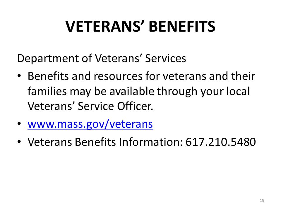 19 VETERANS BENEFITS Department of Veterans Services Benefits and resources for veterans and their families may be available through your local Vetera
