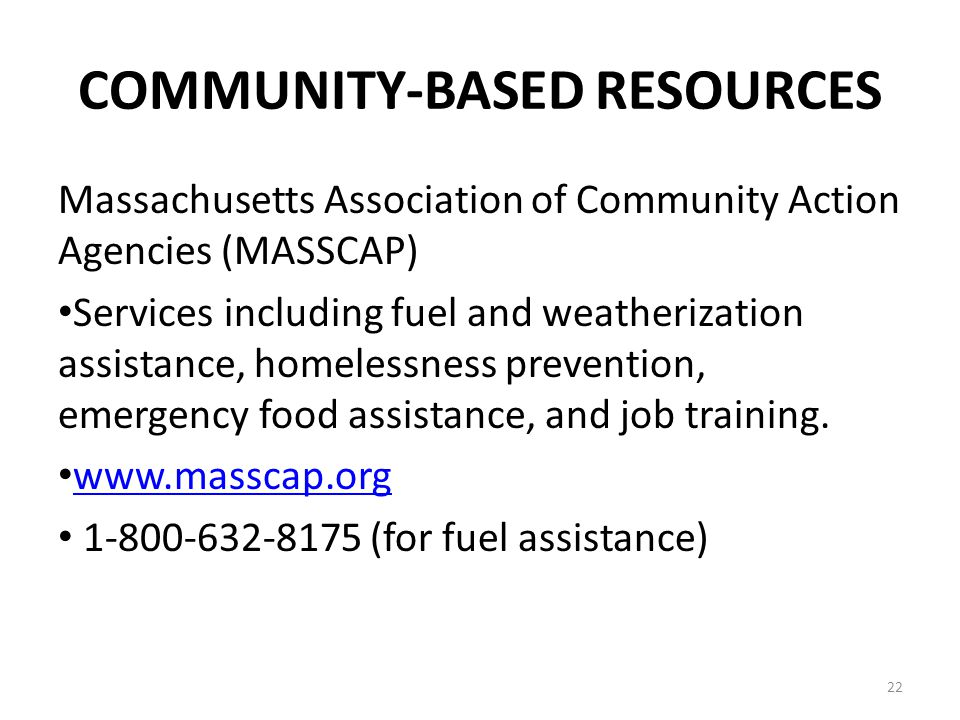 22 COMMUNITY-BASED RESOURCES Massachusetts Association of Community Action Agencies (MASSCAP) Services including fuel and weatherization assistance, homelessness prevention, emergency food assistance, and job training.