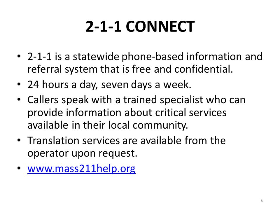 6 2-1-1 CONNECT 2-1-1 is a statewide phone-based information and referral system that is free and confidential. 24 hours a day, seven days a week. Cal
