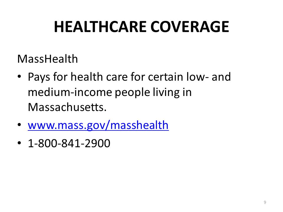 9 HEALTHCARE COVERAGE MassHealth Pays for health care for certain low- and medium-income people living in Massachusetts.