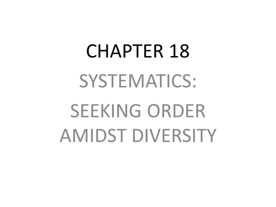 CHAPTER 18 SYSTEMATICS: SEEKING ORDER AMIDST DIVERSITY