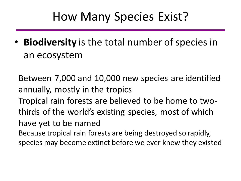 How Many Species Exist? Biodiversity is the total number of species in an ecosystem Between 7,000 and 10,000 new species are identified annually, most