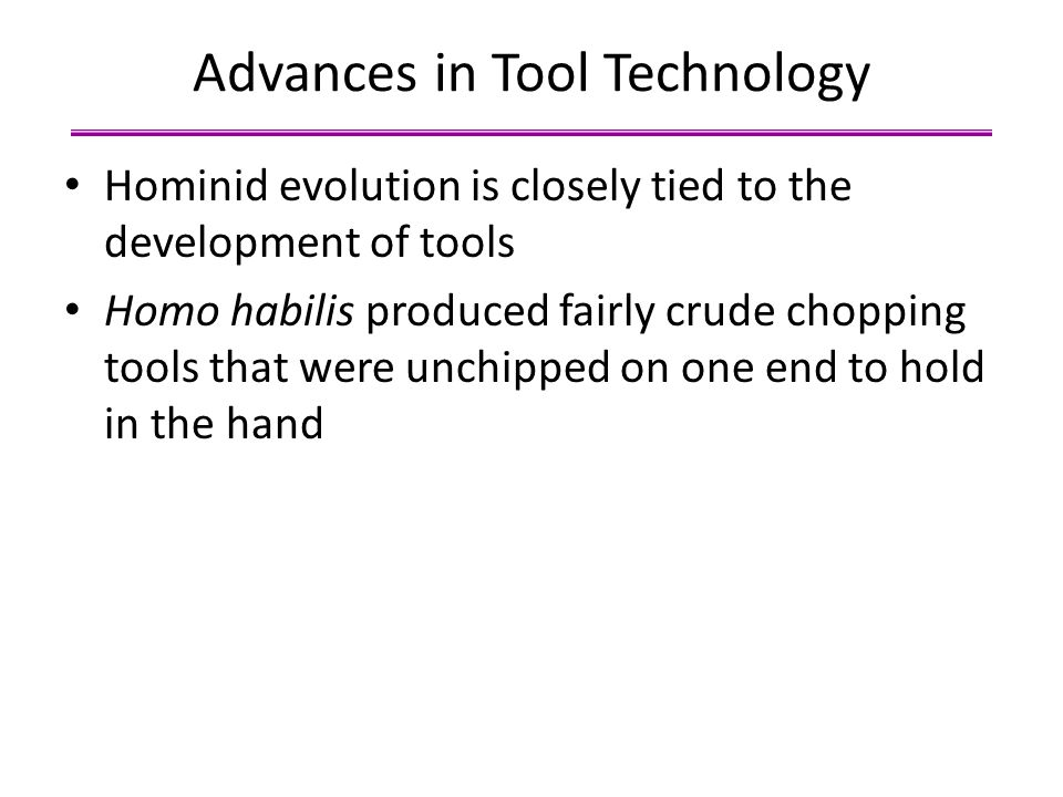 Advances in Tool Technology Hominid evolution is closely tied to the development of tools Homo habilis produced fairly crude chopping tools that were
