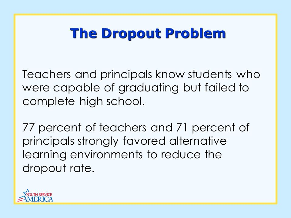 The Dropout Problem Teachers and principals know students who were capable of graduating but failed to complete high school.