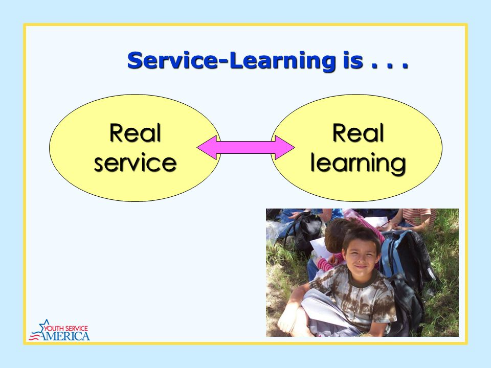 Service-Learning is... Real service Real learning