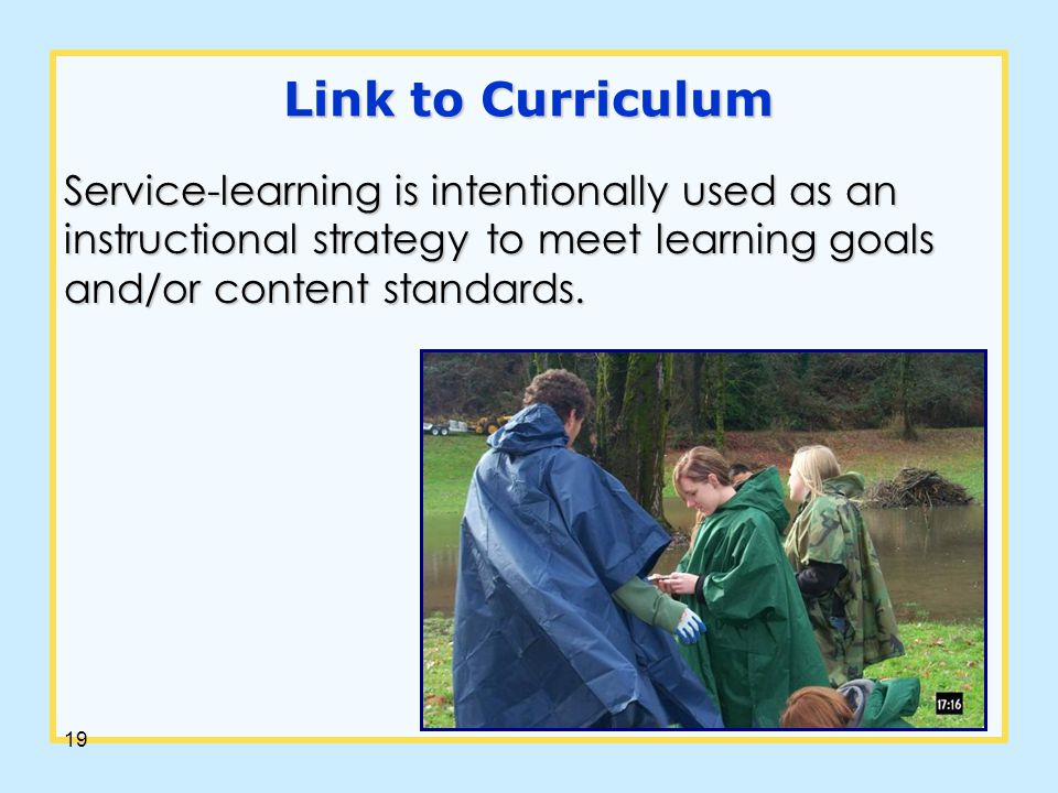 19 Link to Curriculum Service-learning is intentionally used as an instructional strategy to meet learning goals and/or content standards.