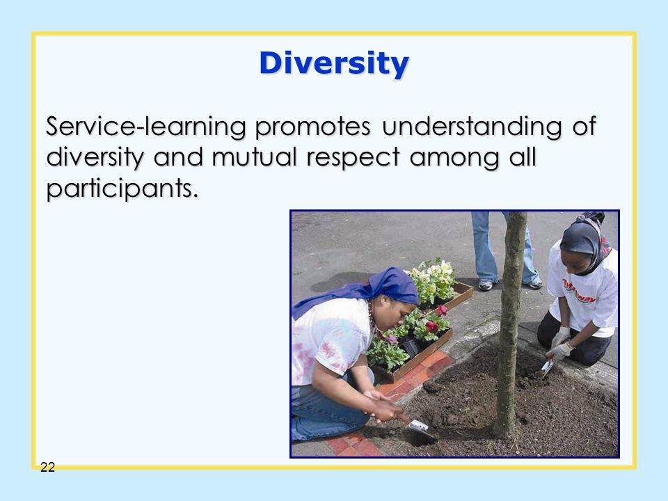 22 Diversity Service-learning promotes understanding of diversity and mutual respect among all participants.