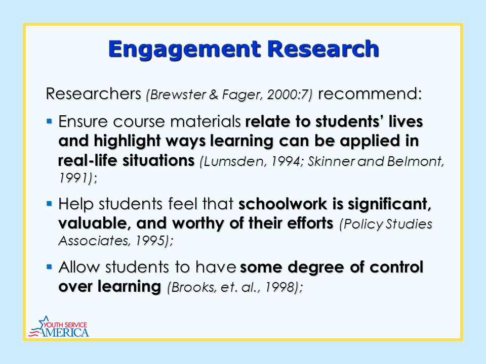Engagement Research Researchers (Brewster & Fager, 2000:7) recommend: Ensure course materials relate to students lives and highlight ways learning can be applied in real-life situations (Lumsden, 1994; Skinner and Belmont, 1991); Ensure course materials relate to students lives and highlight ways learning can be applied in real-life situations (Lumsden, 1994; Skinner and Belmont, 1991); Help students feel that schoolwork is significant, valuable, and worthy of their efforts (Policy Studies Associates, 1995); Help students feel that schoolwork is significant, valuable, and worthy of their efforts (Policy Studies Associates, 1995); Allow students to have some degree of control over learning (Brooks, et.