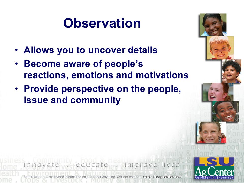 Observation Allows you to uncover details Become aware of peoples reactions, emotions and motivations Provide perspective on the people, issue and community