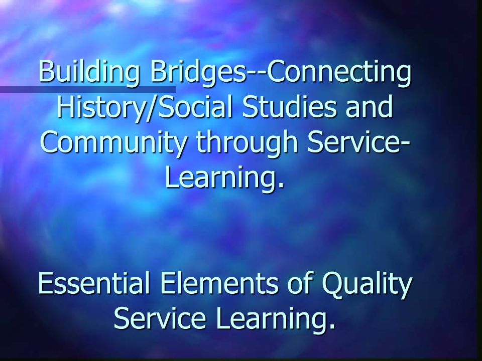 Building Bridges--Connecting History/Social Studies and Community through Service- Learning.