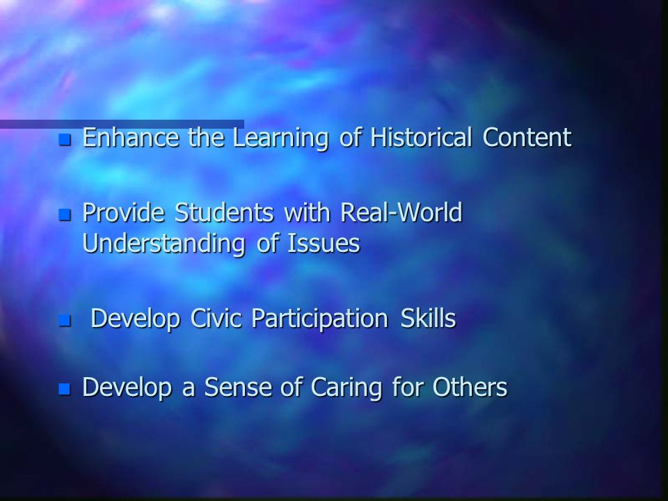n Enhance the Learning of Historical Content n Provide Students with Real-World Understanding of Issues n Develop Civic Participation Skills n Develop a Sense of Caring for Others