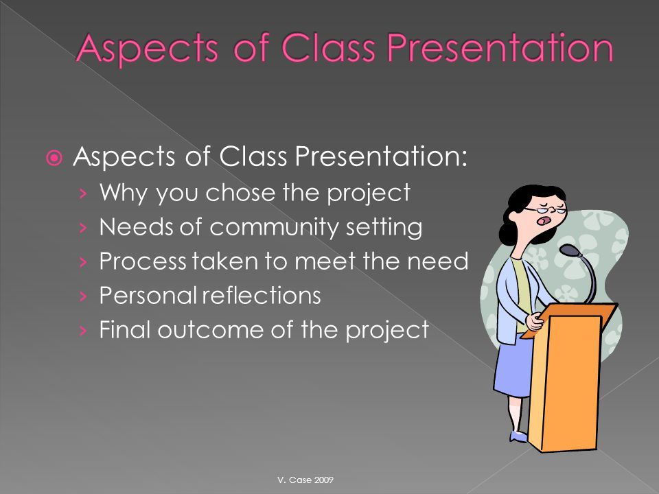Aspects of Class Presentation: Why you chose the project Needs of community setting Process taken to meet the need Personal reflections Final outcome of the project V.