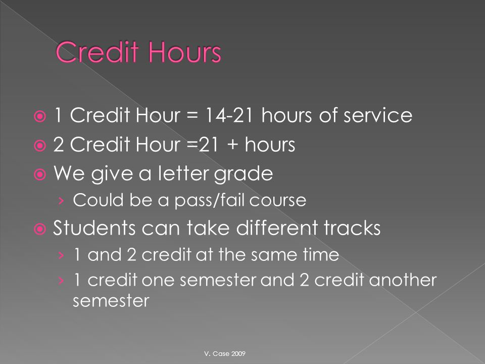 1 Credit Hour = 14-21 hours of service 2 Credit Hour =21 + hours We give a letter grade Could be a pass/fail course Students can take different tracks 1 and 2 credit at the same time 1 credit one semester and 2 credit another semester V.