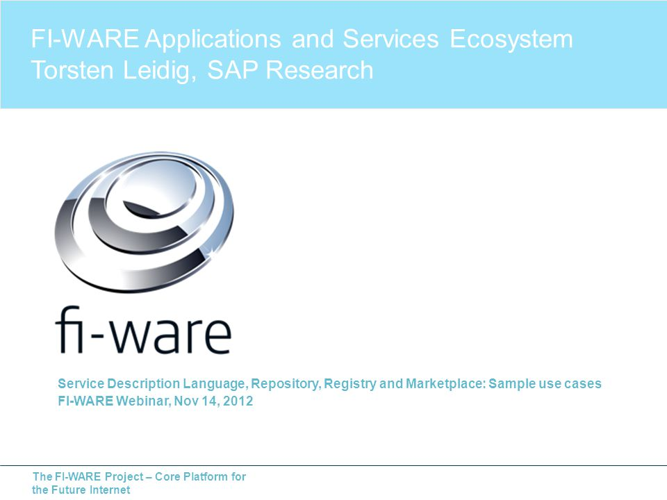 The FI-WARE Project – Core Platform for the Future Internet Service Description Language, Repository, Registry and Marketplace: Sample use cases FI-WARE Webinar, Nov 14, 2012 FI-WARE Applications and Services Ecosystem Torsten Leidig, SAP Research