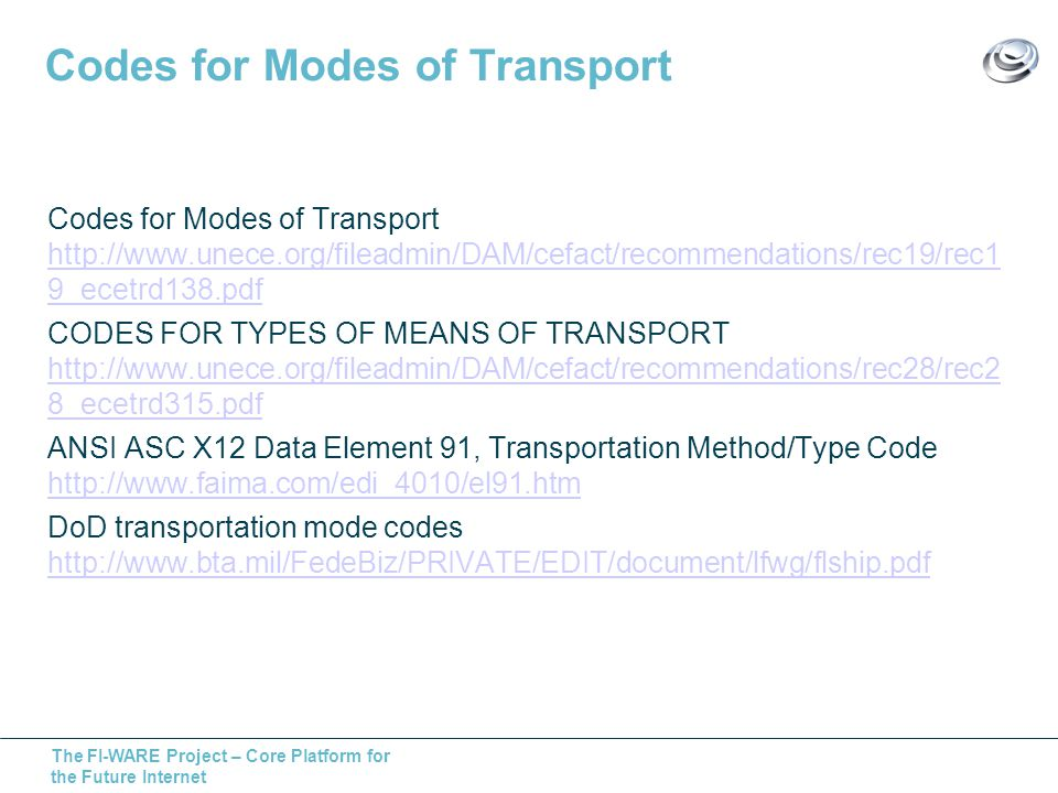 The FI-WARE Project – Core Platform for the Future Internet Codes for Modes of Transport Codes for Modes of Transport http://www.unece.org/fileadmin/DAM/cefact/recommendations/rec19/rec1 9_ecetrd138.pdf http://www.unece.org/fileadmin/DAM/cefact/recommendations/rec19/rec1 9_ecetrd138.pdf CODES FOR TYPES OF MEANS OF TRANSPORT http://www.unece.org/fileadmin/DAM/cefact/recommendations/rec28/rec2 8_ecetrd315.pdf http://www.unece.org/fileadmin/DAM/cefact/recommendations/rec28/rec2 8_ecetrd315.pdf ANSI ASC X12 Data Element 91, Transportation Method/Type Code http://www.faima.com/edi_4010/el91.htm http://www.faima.com/edi_4010/el91.htm DoD transportation mode codes http://www.bta.mil/FedeBiz/PRIVATE/EDIT/document/lfwg/flship.pdf http://www.bta.mil/FedeBiz/PRIVATE/EDIT/document/lfwg/flship.pdf