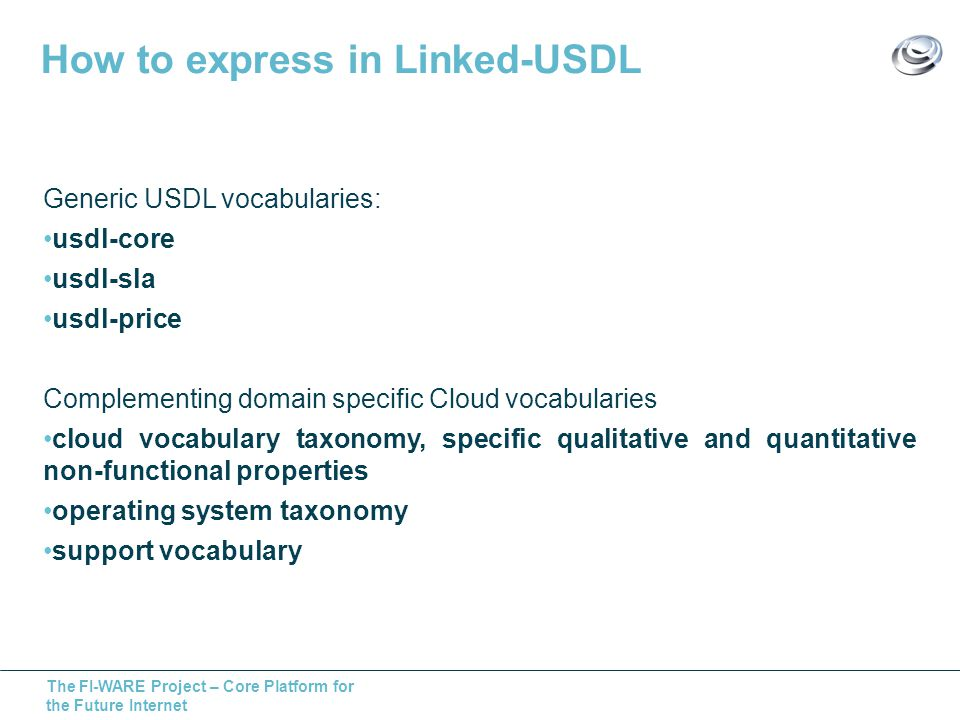 The FI-WARE Project – Core Platform for the Future Internet How to express in Linked-USDL Generic USDL vocabularies: usdl-core usdl-sla usdl-price Complementing domain specific Cloud vocabularies cloud vocabulary taxonomy, specific qualitative and quantitative non-functional properties operating system taxonomy support vocabulary