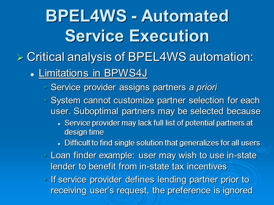 BPEL4WS - Automated Service Execution Critical analysis of BPEL4WS automation: Critical analysis of BPEL4WS automation: Limitations in BPWS4J Limitations in BPWS4J Service provider assigns partners a prioriService provider assigns partners a priori System cannot customize partner selection for each user.
