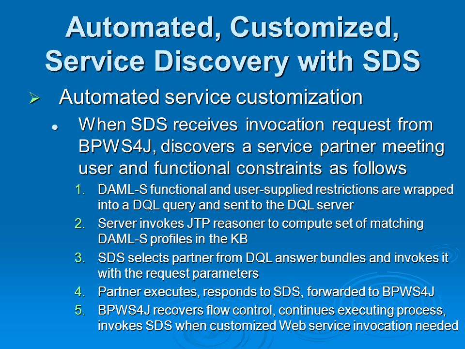 Automated, Customized, Service Discovery with SDS Automated service customization Automated service customization When SDS receives invocation request from BPWS4J, discovers a service partner meeting user and functional constraints as follows When SDS receives invocation request from BPWS4J, discovers a service partner meeting user and functional constraints as follows 1.DAML-S functional and user-supplied restrictions are wrapped into a DQL query and sent to the DQL server 2.Server invokes JTP reasoner to compute set of matching DAML-S profiles in the KB 3.SDS selects partner from DQL answer bundles and invokes it with the request parameters 4.Partner executes, responds to SDS, forwarded to BPWS4J 5.BPWS4J recovers flow control, continues executing process, invokes SDS when customized Web service invocation needed