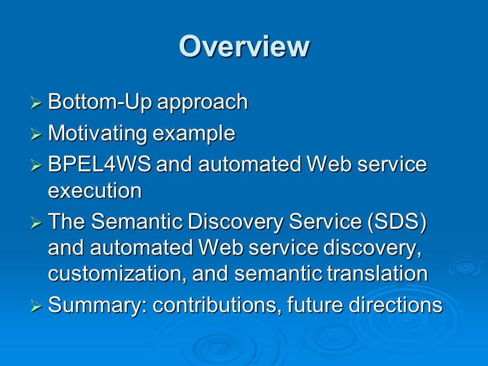 Overview Bottom-Up approach Bottom-Up approach Motivating example Motivating example BPEL4WS and automated Web service execution BPEL4WS and automated Web service execution The Semantic Discovery Service (SDS) and automated Web service discovery, customization, and semantic translation The Semantic Discovery Service (SDS) and automated Web service discovery, customization, and semantic translation Summary: contributions, future directions Summary: contributions, future directions